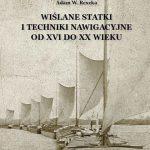 WIŚLANE STATKI I TECHNIKI NAWIGACYJNE OD XVI DO XX WIEKU Adam W. Reszka