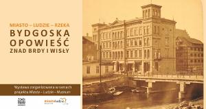 Wystawa: Miasto – Ludzie – Rzeka. Bydgoska opowieść znad Brdy i Wisły